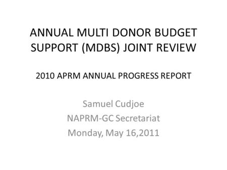 ANNUAL MULTI DONOR BUDGET SUPPORT (MDBS) JOINT REVIEW 2010 APRM ANNUAL PROGRESS REPORT Samuel Cudjoe NAPRM-GC Secretariat Monday, May 16,2011.