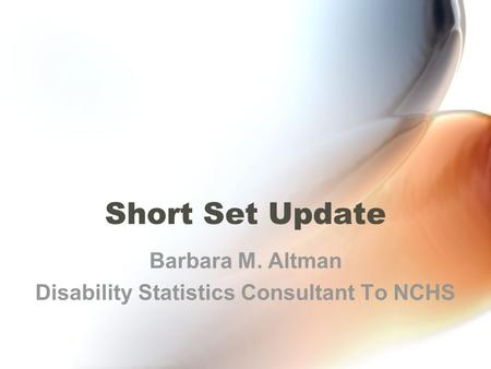Short Set Update Barbara M. Altman Disability Statistics Consultant To NCHS.