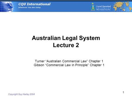 "Copyright Guy Harley 2004 1 Australian Legal System Lecture 2 Turner ""Australian Commercial Law"" Chapter 1 Gibson ""Commercial Law in Principle"" Chapter."
