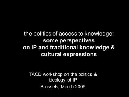 The politics of access to knowledge: some perspectives on IP and traditional knowledge & cultural expressions TACD workshop on the politics & ideology.