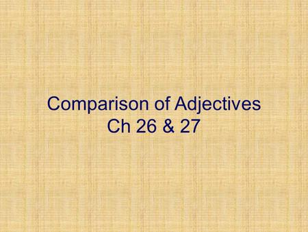 Comparison of Adjectives Ch 26 & 27. Comparison of Adjectives The adjectives we've learned so far are used to describe a basic characteristic of the noun.
