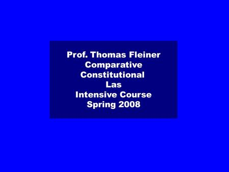 Prof. Thomas Fleiner Comparative Constitutional Las Intensive Course Spring 2008.