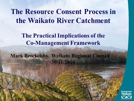 The Resource Consent Process in the Waikato River Catchment The Practical Implications of the Co-Management Framework Mark Brockelsby, Waikato Regional.