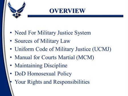 OVERVIEW Need For Military Justice System Sources of Military Law Uniform Code of Military Justice (UCMJ) Manual for Courts Martial (MCM) Maintaining Discipline.