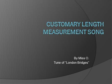 "By Miss O. Tune of ""London Bridges"". G Customary measurement D is what we use G in the USA G Customary measurement DG are inches, feet, yards, and miles."