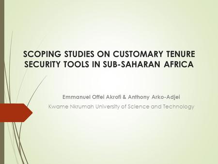 SCOPING STUDIES ON CUSTOMARY TENURE SECURITY TOOLS IN SUB-SAHARAN AFRICA Emmanuel Offei Akrofi & Anthony Arko-Adjei Kwame Nkrumah University of Science.