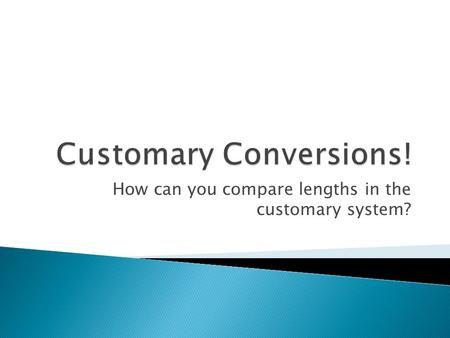How can you compare lengths in the customary system?