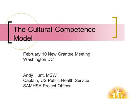 The Cultural Competence Model February 10 New Grantee Meeting Washington DC Andy Hunt, MSW Captain, US Public Health Service SAMHSA Project Officer.