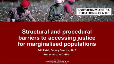 Structural and procedural barriers to accessing justice for marginalised populations Priti Patel, Deputy Director, SALC Presented at AIDS2014 Southern.