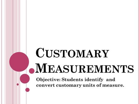 C USTOMARY M EASUREMENTS Objective: Students identify and convert customary units of measure.