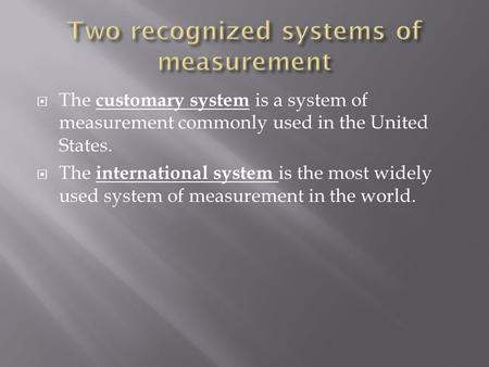  The customary system is a system of measurement commonly used in the United States.  The international system is the most widely used system of measurement.