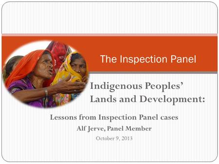 Lessons from Inspection Panel cases Alf Jerve, Panel Member October 9, 2013 The Inspection Panel Indigenous Peoples' Lands and Development: