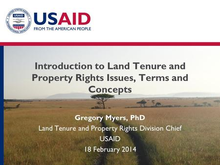 Introduction to Land Tenure and Property Rights Issues, Terms and Concepts Gregory Myers, PhD Land Tenure and Property Rights Division Chief USAID 18 February.