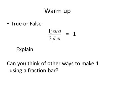 Warm up True or False = 1 Explain Can you think of other ways to make 1 using a fraction bar?