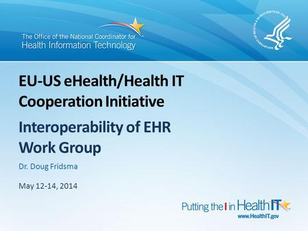 May 12-14, 2014 Dr. Doug Fridsma EU-US eHealth/Health IT Cooperation Initiative Interoperability of EHR Work Group.