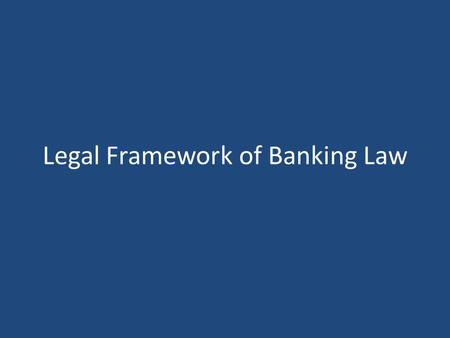 Legal Framework of Banking Law. Banking Law - An Independent Branch Banking law, in its broadest sense, regulates the corporate structure of banks, internal.