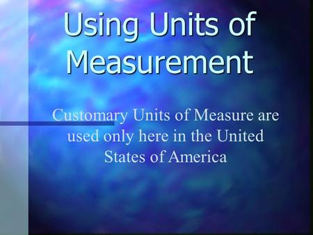 Using Units of Measurement Customary Units of Measure are used only here in the United States of America.