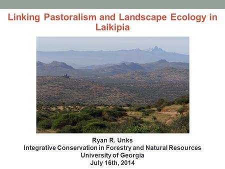 Linking Pastoralism and Landscape Ecology in Laikipia Ryan R. Unks Integrative Conservation in Forestry and Natural Resources University of Georgia July.