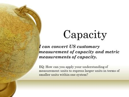 Capacity I can convert US customary measurement of capacity and metric measurements of capacity. EQ: How can you apply your understanding of measurement.