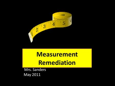 Measurement Remediation Mrs. Sanders May 2011. Measuring Length You can estimate measures using metric and US Customary units. Metric units To measure.