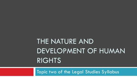 THE NATURE AND DEVELOPMENT OF HUMAN RIGHTS Topic two of the Legal Studies Syllabus.