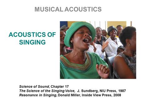 ACOUSTICS OF SINGING MUSICAL ACOUSTICS Science of Sound, Chapter 17 The Science of the Singing Voice, J. Sundberg, NIU Press, 1987 Resonance in Singing,