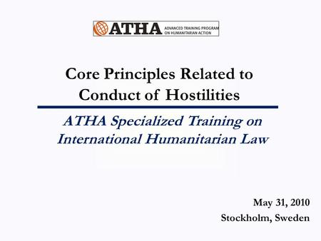 Core Principles Related to Conduct of Hostilities ATHA Specialized Training on International Humanitarian Law May 31, 2010 Stockholm, Sweden.
