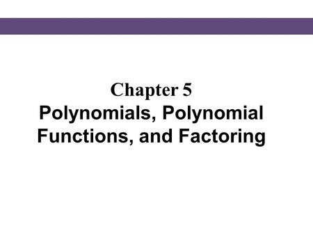 Chapter 5 Polynomials, Polynomial Functions, and Factoring.