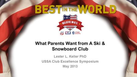 What Parents Want from A Ski & Snowboard Club Lester L. Keller PhD USSA Club Excellence Symposium May 2013.