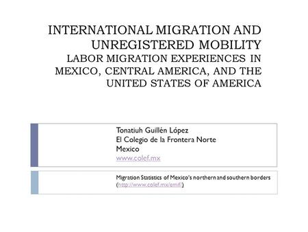INTERNATIONAL MIGRATION AND UNREGISTERED MOBILITY LABOR MIGRATION EXPERIENCES IN MEXICO, CENTRAL AMERICA, AND THE UNITED STATES OF AMERICA Tonatiuh Guillén.
