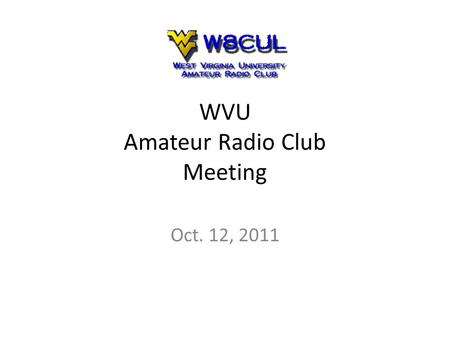 WVU Amateur Radio Club Meeting Oct. 12, 2011. Agenda What is Amateur Radio? – Why get a license? – How to get a license? What is the WVU ARC? Officer.