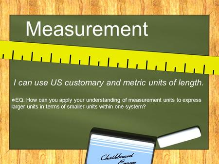 Measurement I can use US customary and metric units of length. EQ: How can you apply your understanding of measurement units to express larger units in.