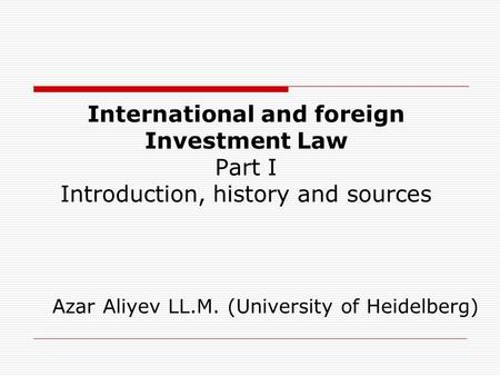 International and foreign Investment Law Part I Introduction, history and sources Azar Aliyev LL.M. (University of Heidelberg)
