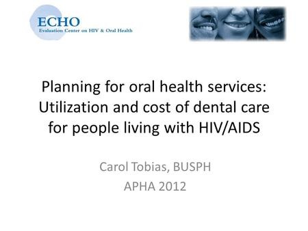 Planning for oral health services: Utilization and cost of dental care for people living with HIV/AIDS Carol Tobias, BUSPH APHA 2012.