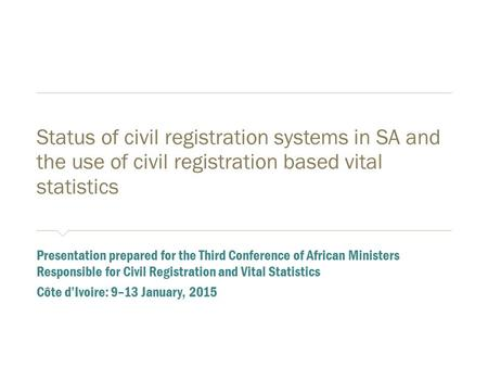 Status of civil registration systems in SA and the use of civil registration based vital statistics ​ Presentation prepared for the Third Conference of.