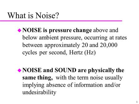 1 What is Noise? u NOISE is pressure change above and below ambient pressure, occurring at rates between approximately 20 and 20,000 cycles per second,
