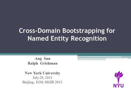 Cross-Domain Bootstrapping for Named Entity Recognition Ang Sun Ralph Grishman New York University July 28, 2011 Beijing, EOS, SIGIR 2011 NYU.