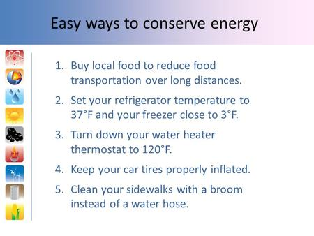 1.Buy local food to reduce food transportation over long distances. 2.Set your refrigerator temperature to 37°F and your freezer close to 3°F. 3.Turn down.