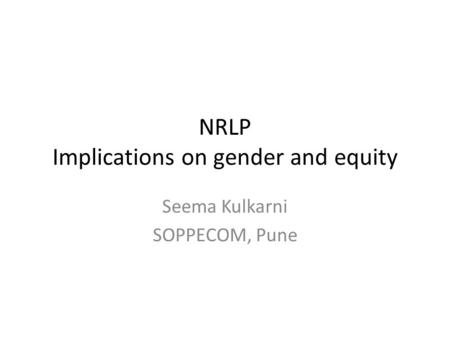 NRLP Implications on gender and equity Seema Kulkarni SOPPECOM, Pune.