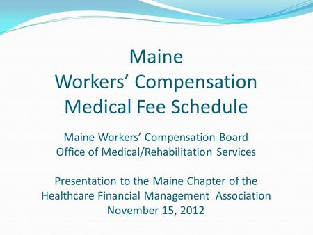 Maine Workers' Compensation Medical Fee Schedule Maine Workers' Compensation Board Office of Medical/Rehabilitation Services Presentation to the Maine.