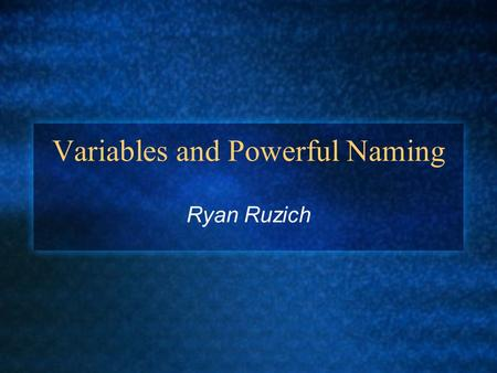 Variables and Powerful Naming Ryan Ruzich. Naming Considerations The most important consideration in naming a variable is that the name fully and accurately.
