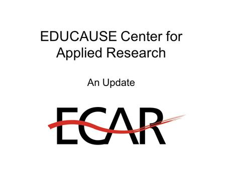 EDUCAUSE Center for Applied Research An Update. New EDUCAUSE Initiatives for 2002 EDUCAUSE Core Data Survey Virtual Communities Initiative Institute for.