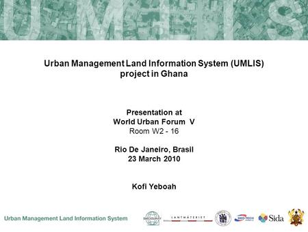 Urban Management Land Information System (UMLIS) project in Ghana Presentation at World Urban Forum V Room W2 - 16 Rio De Janeiro, Brasil 23 March 2010.