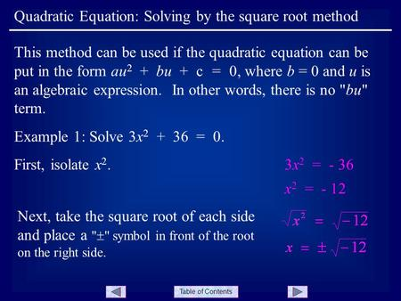 Table of Contents Example 1: Solve 3x 2 + 36 = 0. Quadratic Equation: Solving by the square root method This method can be used if the quadratic equation.