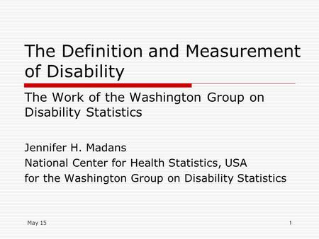 May 151 The Definition and Measurement of Disability The Work of the Washington Group on Disability Statistics Jennifer H. Madans National Center for Health.