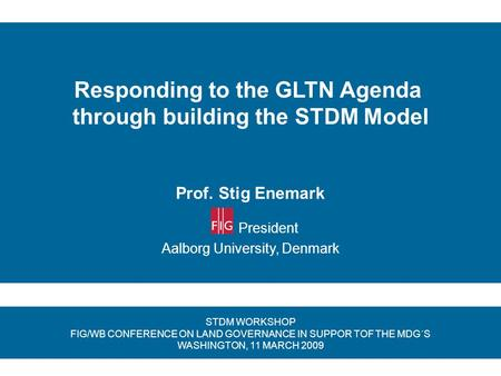 Responding to the GLTN Agenda through building the STDM Model Prof. Stig Enemark President Aalborg University, Denmark STDM WORKSHOP FIG/WB CONFERENCE.