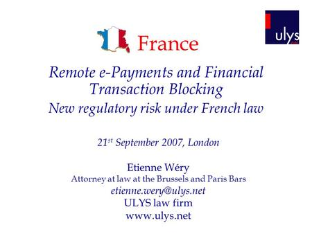 France Remote e-Payments and Financial Transaction Blocking New regulatory risk under French law 21 st September 2007, London Etienne Wéry Attorney at.