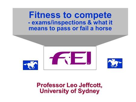 Fitness to compete - exams/inspections & what it means to pass or fail a horse Professor Leo Jeffcott, University of Sydney.