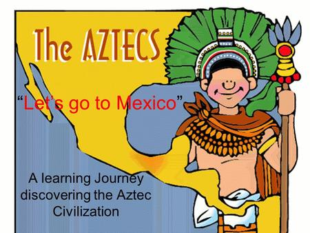 """Let's go to Mexico"" A learning Journey discovering the Aztec Civilization."