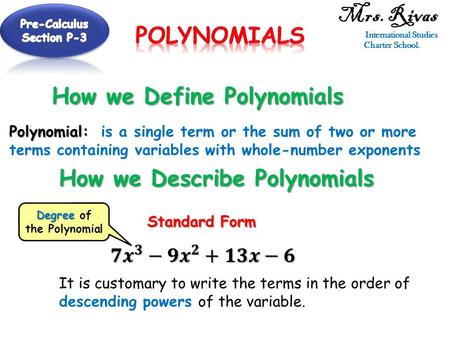 Mrs. Rivas International Studies Charter School. How we Define Polynomials Polynomial: Polynomial: is a single term or the sum of two or more terms containing.